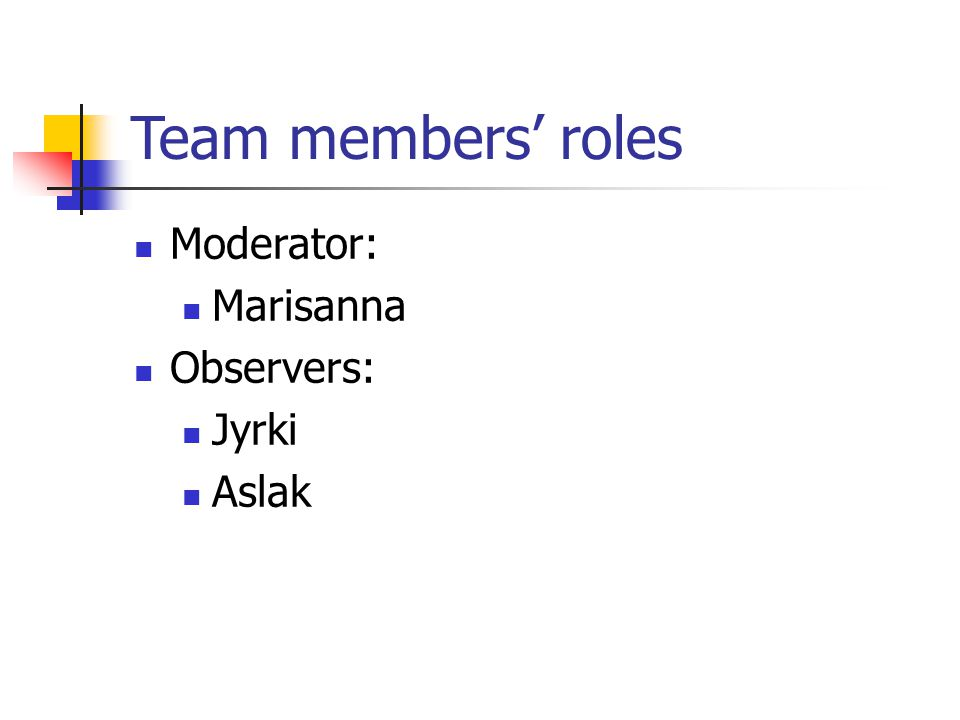 Team members' roles Moderator: Marisanna Observers: Jyrki Aslak