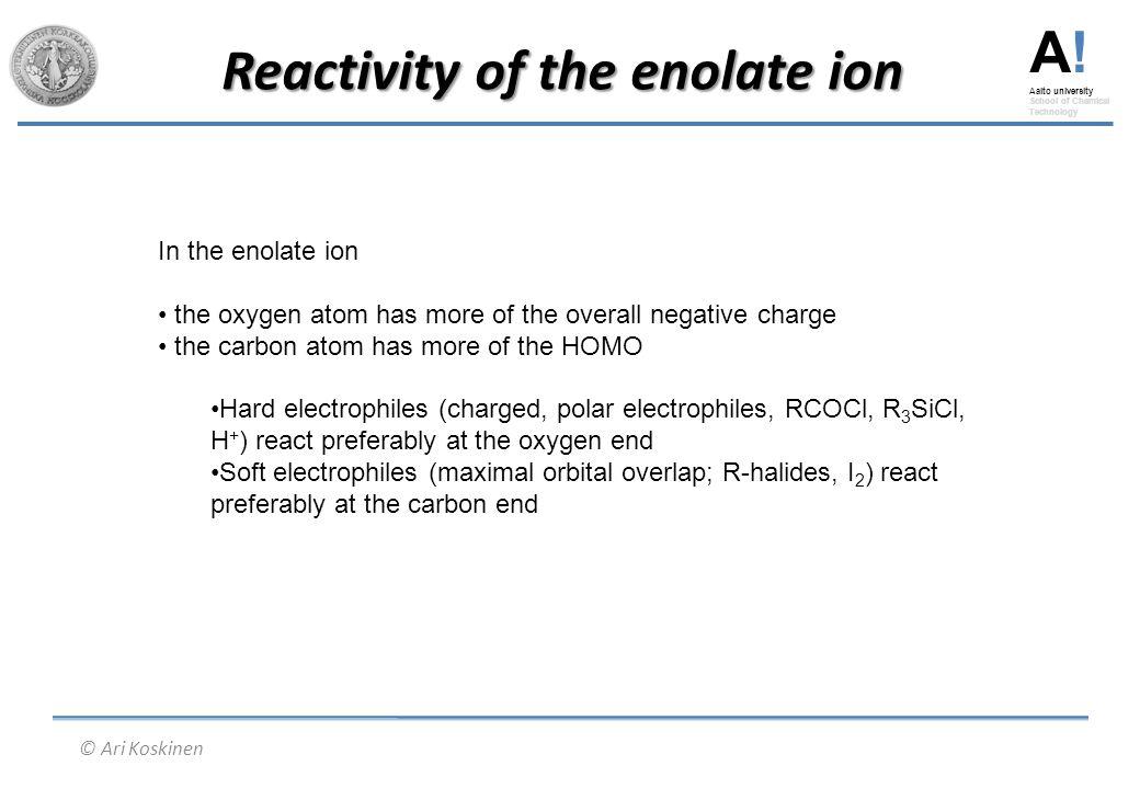 A! Aalto university School of Chemical Technology © Ari Koskinen Reactivity of the enolate ion In the enolate ion the oxygen atom has more of the over