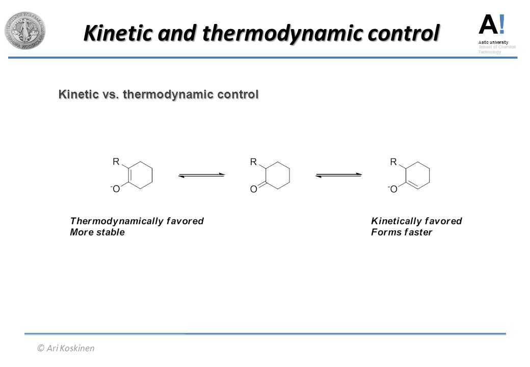 A! Aalto university School of Chemical Technology © Ari Koskinen Kinetic and thermodynamic control Kinetic vs. thermodynamic control