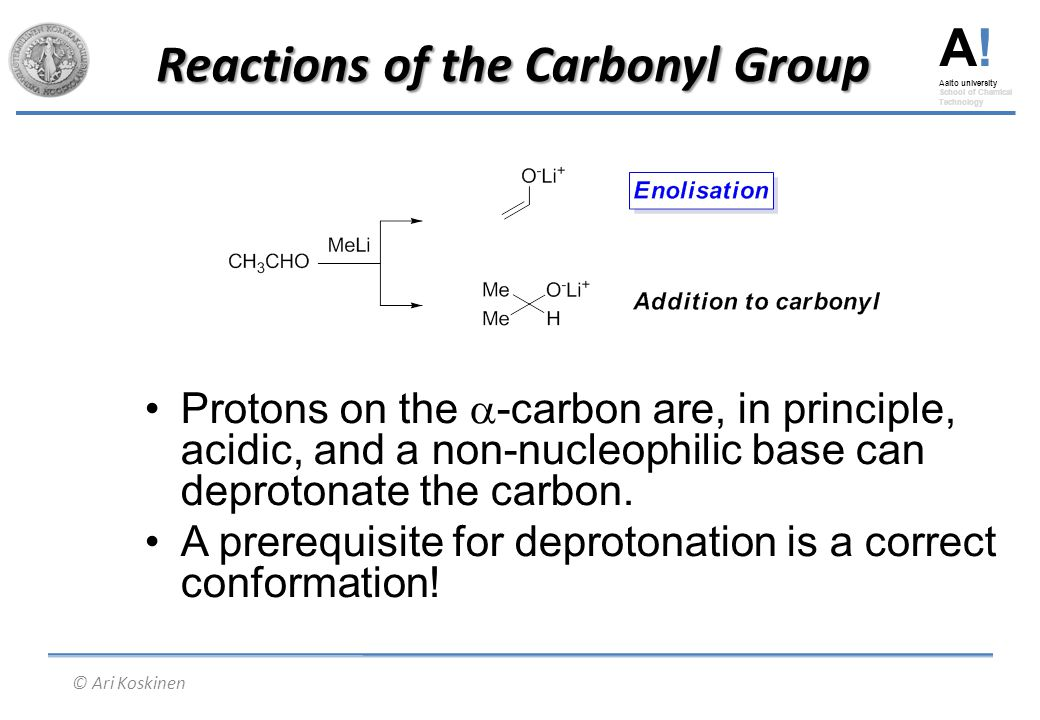 A! Aalto university School of Chemical Technology © Ari Koskinen Reactions of the Carbonyl Group Protons on the  -carbon are, in principle, acidic, a