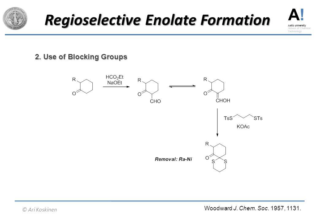 A! Aalto university School of Chemical Technology © Ari Koskinen Regioselective Enolate Formation 2. Use of Blocking Groups Woodward J. Chem. Soc. 195