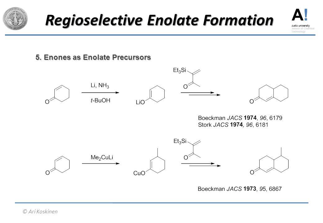 A! Aalto university School of Chemical Technology © Ari Koskinen Regioselective Enolate Formation 5. Enones as Enolate Precursors