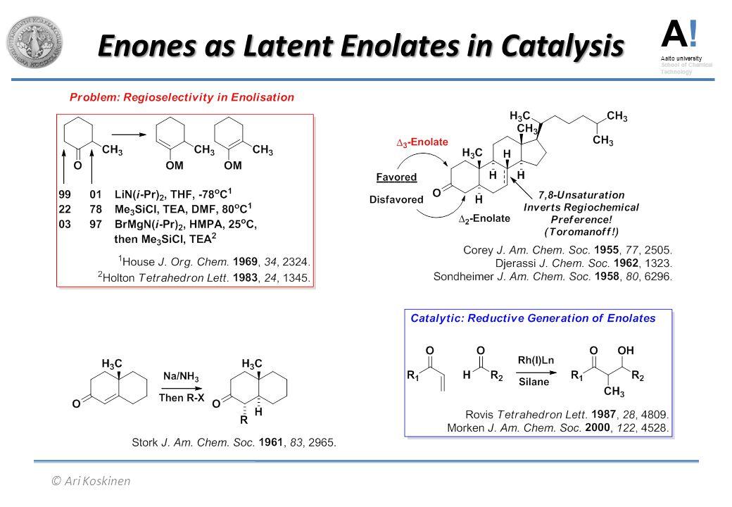 A! Aalto university School of Chemical Technology © Ari Koskinen Enones as Latent Enolates in Catalysis