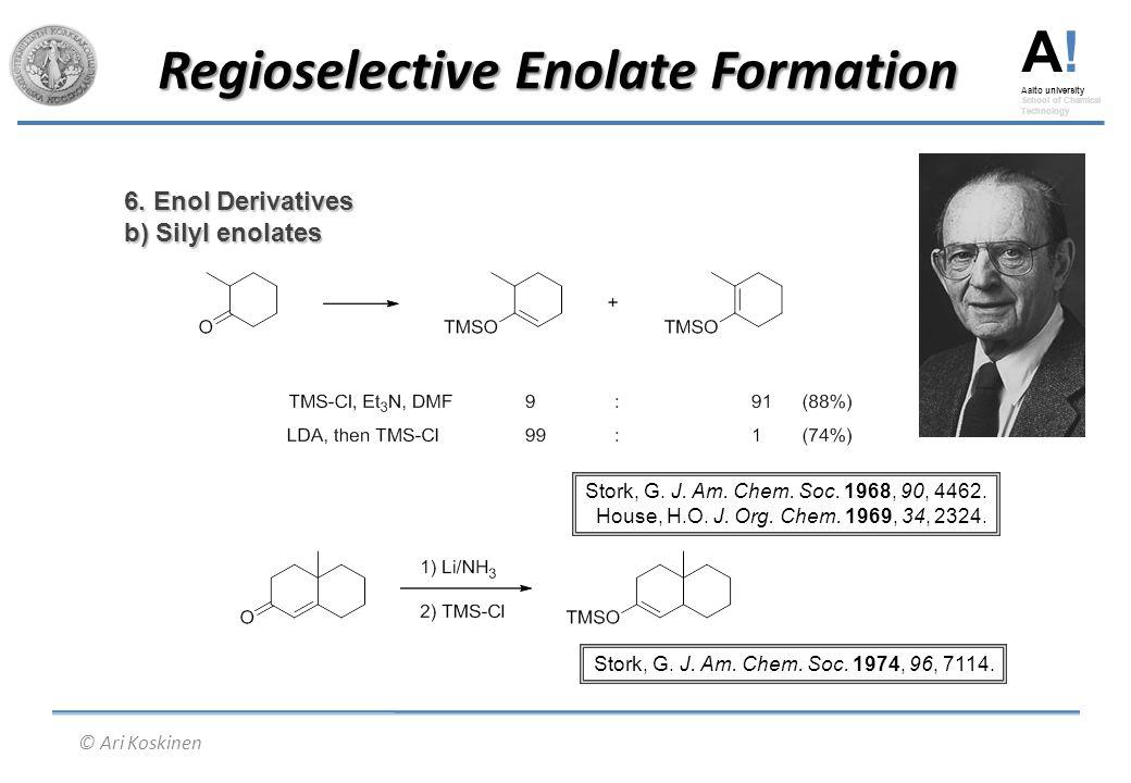 A! Aalto university School of Chemical Technology © Ari Koskinen Regioselective Enolate Formation 6. Enol Derivatives b) Silyl enolates Stork, G. J. A