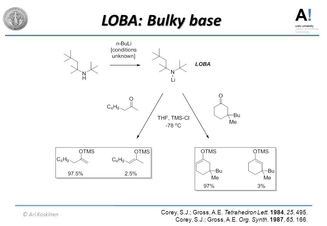 A! Aalto university School of Chemical Technology © Ari Koskinen LOBA: Bulky base Corey, S.J.; Gross, A.E. Tetrahedron Lett. 1984, 25, 495. Corey, S.J