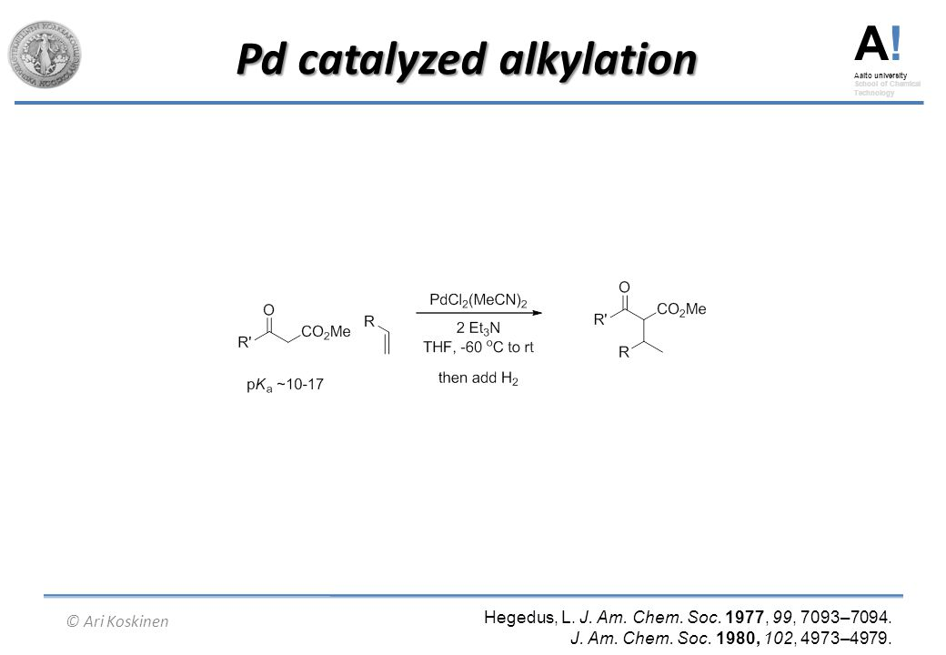 A! Aalto university School of Chemical Technology © Ari Koskinen Pd catalyzed alkylation Hegedus, L. J. Am. Chem. Soc. 1977, 99, 7093–7094. J. Am. Che