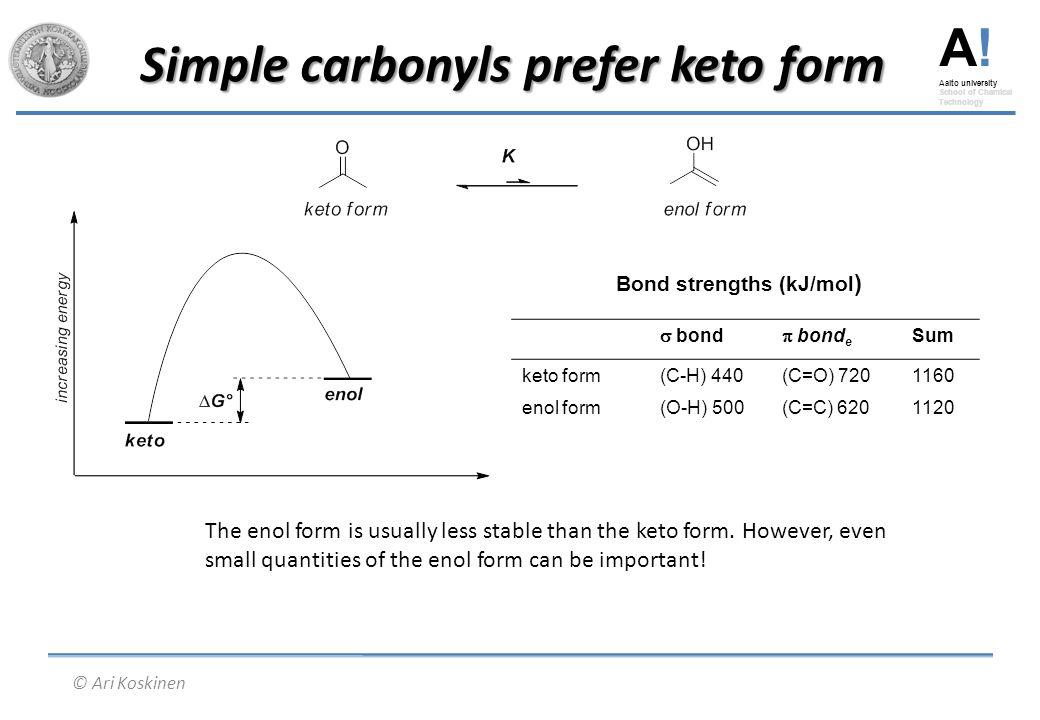 A! Aalto university School of Chemical Technology © Ari Koskinen Simple carbonyls prefer keto form Bond strengths (kJ/mol )  bond  bond e Sum keto