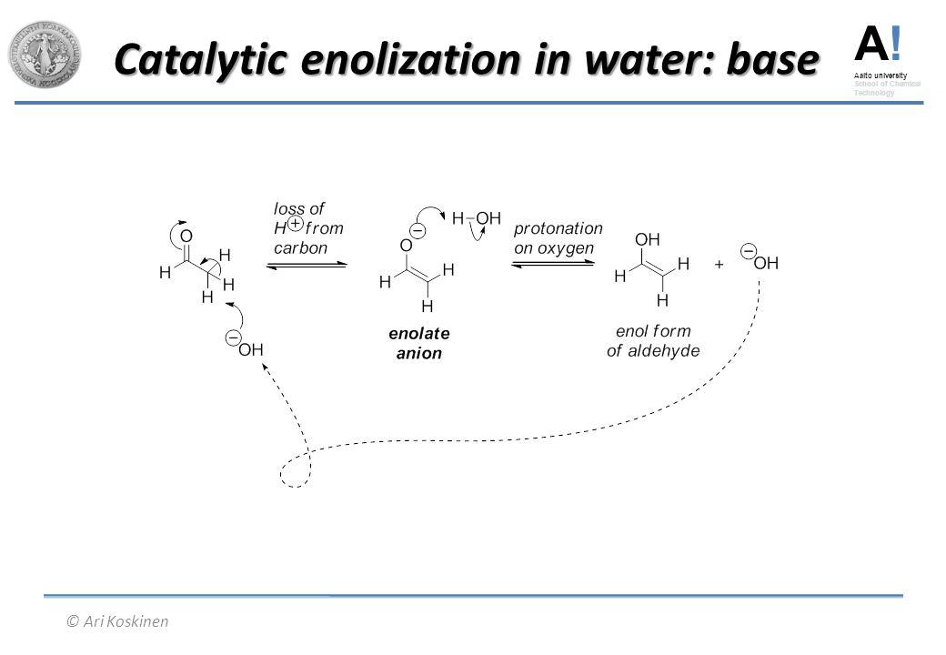 A! Aalto university School of Chemical Technology © Ari Koskinen Catalytic enolization in water: base