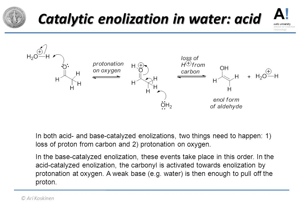 A! Aalto university School of Chemical Technology © Ari Koskinen Catalytic enolization in water: acid In both acid- and base-catalyzed enolizations, t