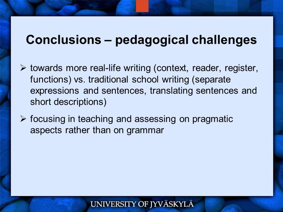 Conclusions – pedagogical challenges  towards more real-life writing (context, reader, register, functions) vs. traditional school writing (separate