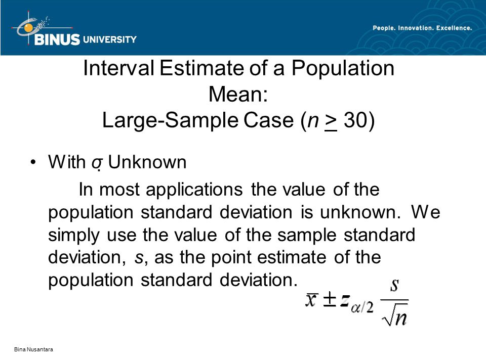 Bina Nusantara Interval Estimate of a Population Mean: Large-Sample Case (n > 30) With σ  Unknown In most applications the value of the population st