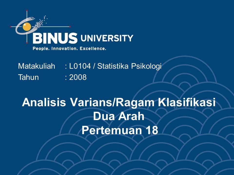 Analisis Varians/Ragam Klasifikasi Dua Arah Pertemuan 18 Matakuliah: L0104 / Statistika Psikologi Tahun : 2008