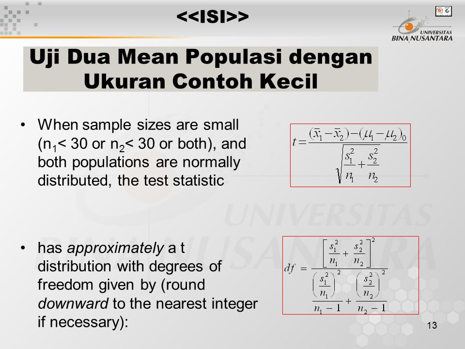 13 When sample sizes are small (n 1 < 30 or n 2 < 30 or both), and both populations are normally distributed, the test statistic has approximately a t distribution with degrees of freedom given by (round downward to the nearest integer if necessary): Uji Dua Mean Populasi dengan Ukuran Contoh Kecil >
