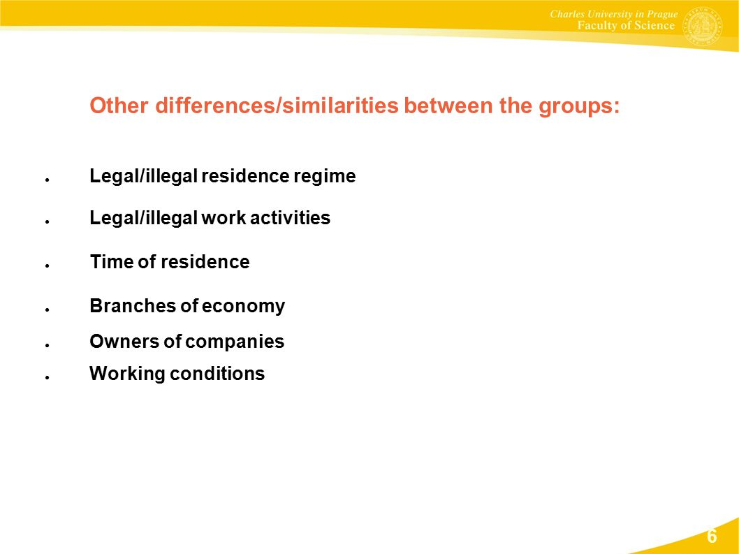 Other differences/similarities between the groups: ● Legal/illegal residence regime ● Legal/illegal work activities ● Time of residence ● Branches of economy ● Owners of companies ● Working conditions 6