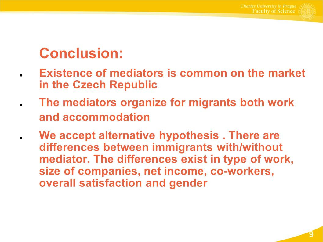 Conclusion: ● Existence of mediators is common on the market in the Czech Republic ● The mediators organize for migrants both work and accommodation ● We accept alternative hypothesis.