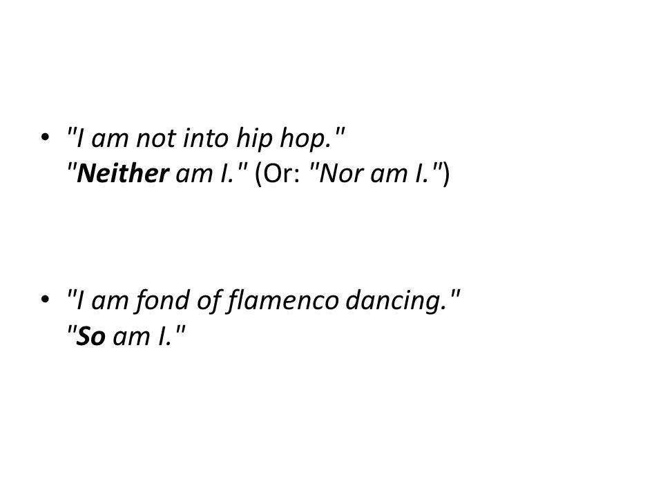 I am not into hip hop. Neither am I. (Or: Nor am I. ) I am fond of flamenco dancing. So am I.