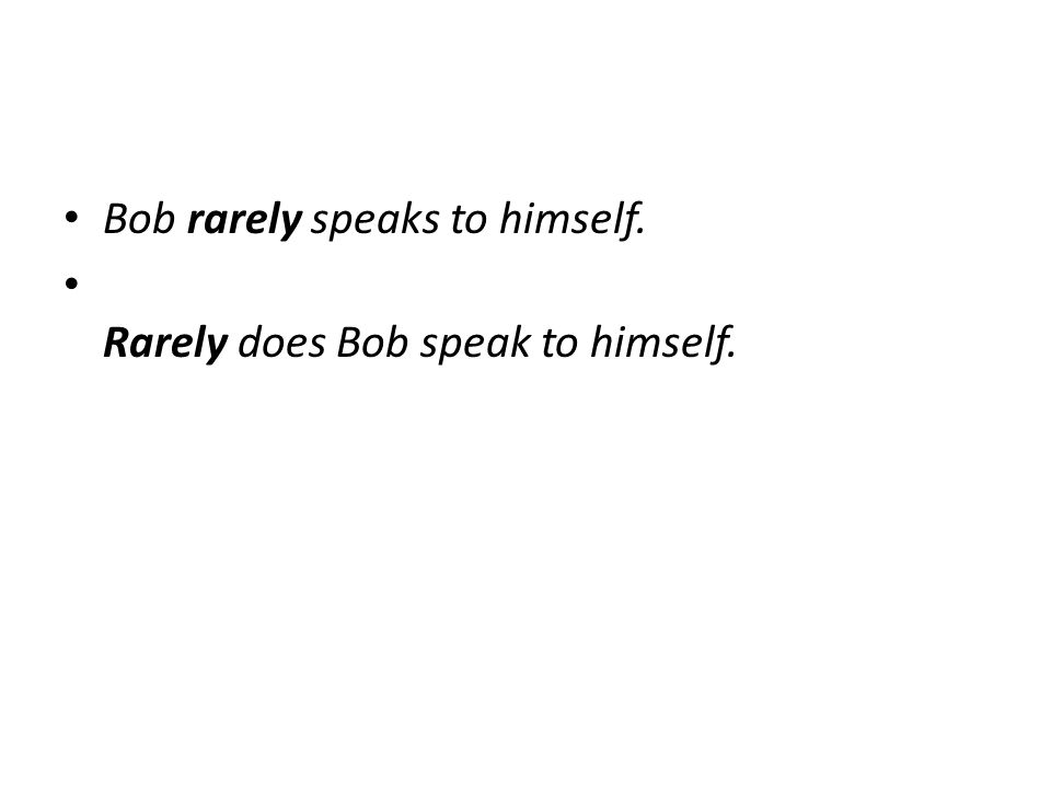 Bob rarely speaks to himself. Rarely does Bob speak to himself.
