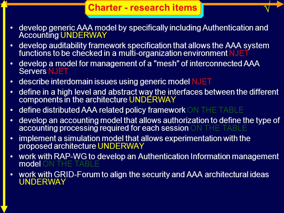 Charter - research items develop generic AAA model by specifically including Authentication and Accounting UNDERWAY develop auditability framework specification that allows the AAA system functions to be checked in a multi-organization environment NJET develop a model for management of a mesh of interconnected AAA Servers NJET describe interdomain issues using generic model NJET define in a high level and abstract way the interfaces between the different components in the architecture UNDERWAY define distributed AAA related policy framework ON THE TABLE develop an accounting model that allows authorization to define the type of accounting processing required for each session ON THE TABLE implement a simulation model that allows experimentation with the proposed architecture UNDERWAY work with RAP-WG to develop an Authentication Information management model ON THE TABLE work with GRID-Forum to align the security and AAA architectural ideas UNDERWAY √