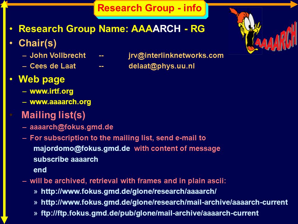 Research Group - info Research Group Name: AAAARCH - RG Chair(s) –John Vollbrecht -- jrv@interlinknetworks.com –Cees de Laat -- delaat@phys.uu.nl Web page –www.irtf.org –www.aaaarch.org Mailing list(s) –aaaarch@fokus.gmd.de –For subscription to the mailing list, send e-mail to majordomo@fokus.gmd.de with content of message subscribe aaaarch end –will be archived, retrieval with frames and in plain ascii: »http://www.fokus.gmd.de/glone/research/aaaarch/ »http://www.fokus.gmd.de/glone/research/mail-archive/aaaarch-current »ftp://ftp.fokus.gmd.de/pub/glone/mail-archive/aaaarch-current