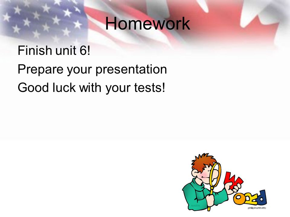 Homework Finish unit 6! Prepare your presentation Good luck with your tests!