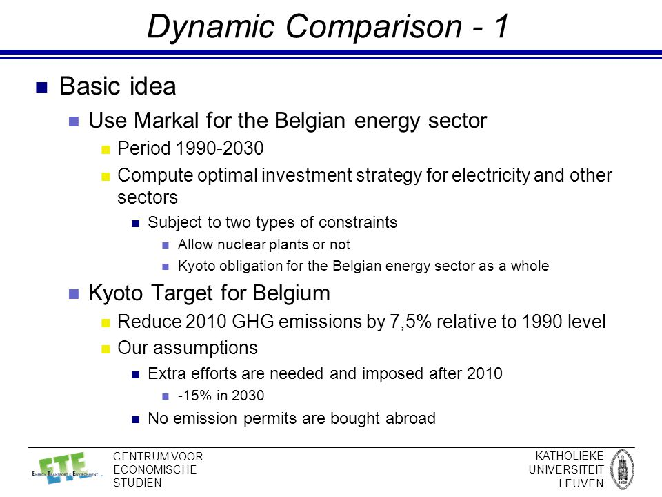 KATHOLIEKE UNIVERSITEIT LEUVEN CENTRUM VOOR ECONOMISCHE STUDIEN Dynamic Comparison - 1 Basic idea Use Markal for the Belgian energy sector Period 1990-2030 Compute optimal investment strategy for electricity and other sectors Subject to two types of constraints Allow nuclear plants or not Kyoto obligation for the Belgian energy sector as a whole Kyoto Target for Belgium Reduce 2010 GHG emissions by 7,5% relative to 1990 level Our assumptions Extra efforts are needed and imposed after 2010 -15% in 2030 No emission permits are bought abroad