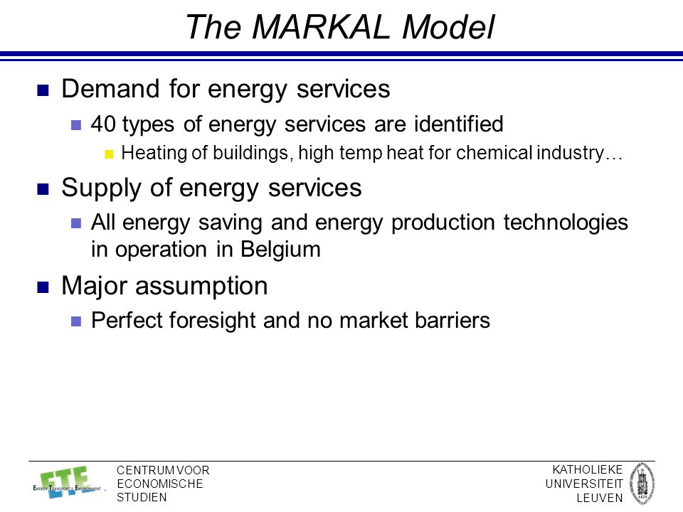 KATHOLIEKE UNIVERSITEIT LEUVEN CENTRUM VOOR ECONOMISCHE STUDIEN The MARKAL Model Demand for energy services 40 types of energy services are identified Heating of buildings, high temp heat for chemical industry… Supply of energy services All energy saving and energy production technologies in operation in Belgium Major assumption Perfect foresight and no market barriers