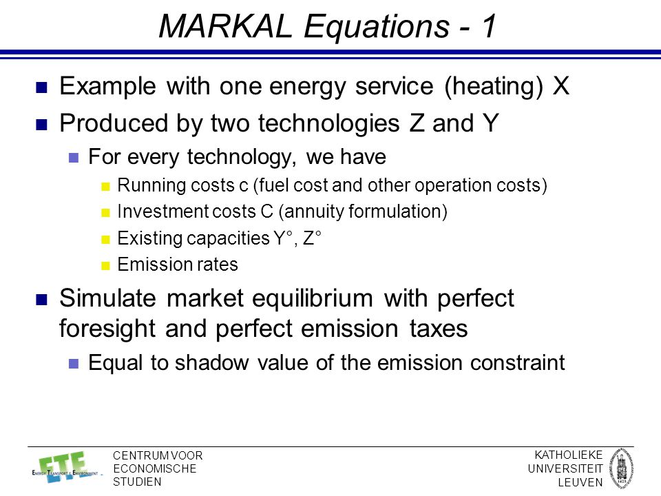 KATHOLIEKE UNIVERSITEIT LEUVEN CENTRUM VOOR ECONOMISCHE STUDIEN MARKAL Equations - 1 Example with one energy service (heating) X Produced by two technologies Z and Y For every technology, we have Running costs c (fuel cost and other operation costs) Investment costs C (annuity formulation) Existing capacities Y°, Z° Emission rates Simulate market equilibrium with perfect foresight and perfect emission taxes Equal to shadow value of the emission constraint
