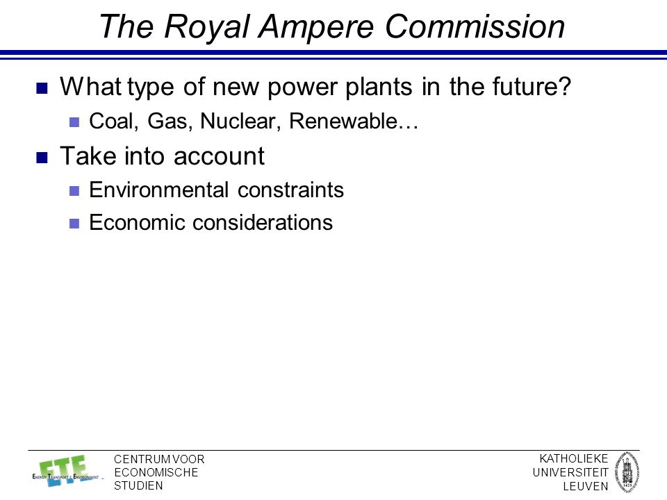 KATHOLIEKE UNIVERSITEIT LEUVEN CENTRUM VOOR ECONOMISCHE STUDIEN The Royal Ampere Commission What type of new power plants in the future.