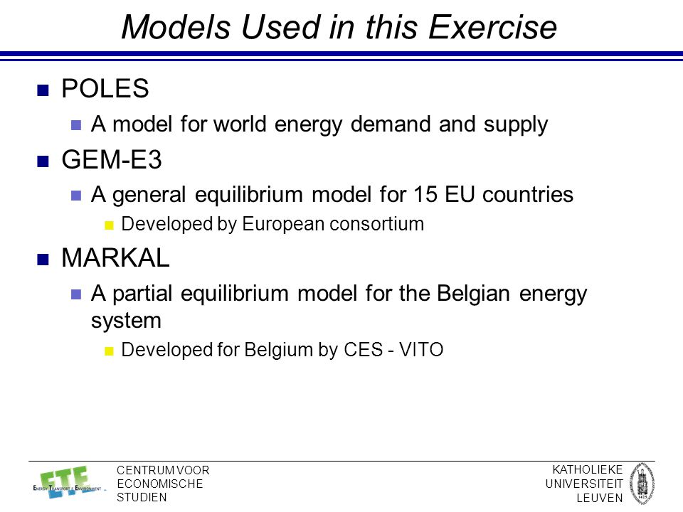 KATHOLIEKE UNIVERSITEIT LEUVEN CENTRUM VOOR ECONOMISCHE STUDIEN Models Used in this Exercise POLES A model for world energy demand and supply GEM-E3 A general equilibrium model for 15 EU countries Developed by European consortium MARKAL A partial equilibrium model for the Belgian energy system Developed for Belgium by CES - VITO