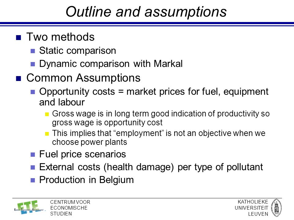 KATHOLIEKE UNIVERSITEIT LEUVEN CENTRUM VOOR ECONOMISCHE STUDIEN Outline and assumptions Two methods Static comparison Dynamic comparison with Markal Common Assumptions Opportunity costs = market prices for fuel, equipment and labour Gross wage is in long term good indication of productivity so gross wage is opportunity cost This implies that employment is not an objective when we choose power plants Fuel price scenarios External costs (health damage) per type of pollutant Production in Belgium