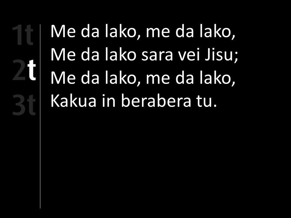 Me da lako, me da lako, Me da lako sara vei Jisu; Me da lako, me da lako, Kakua in berabera tu.