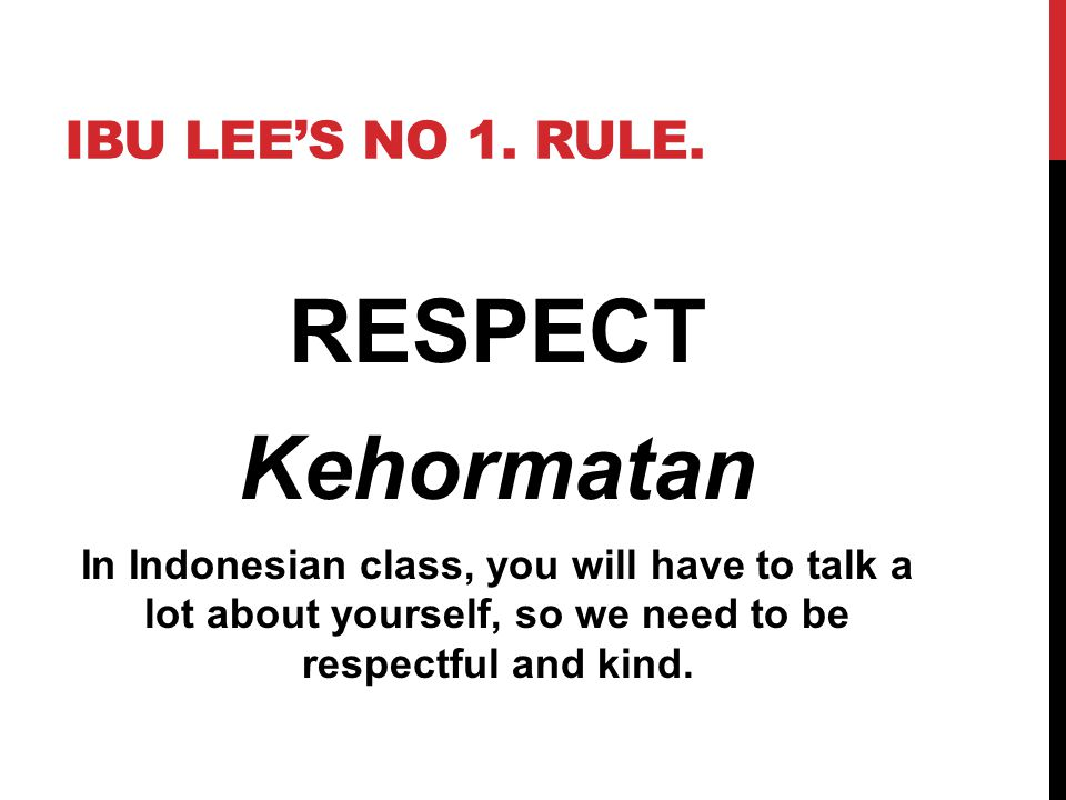 IBU LEE'S NO 1. RULE. RESPECT Kehormatan In Indonesian class, you will have to talk a lot about yourself, so we need to be respectful and kind.
