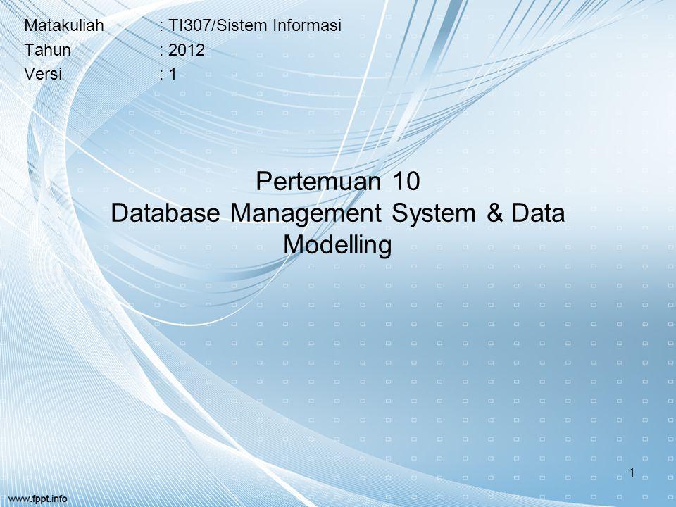 Pertemuan 10 Database Management System & Data Modelling Matakuliah: TI307/Sistem Informasi Tahun: 2012 Versi: 1 1