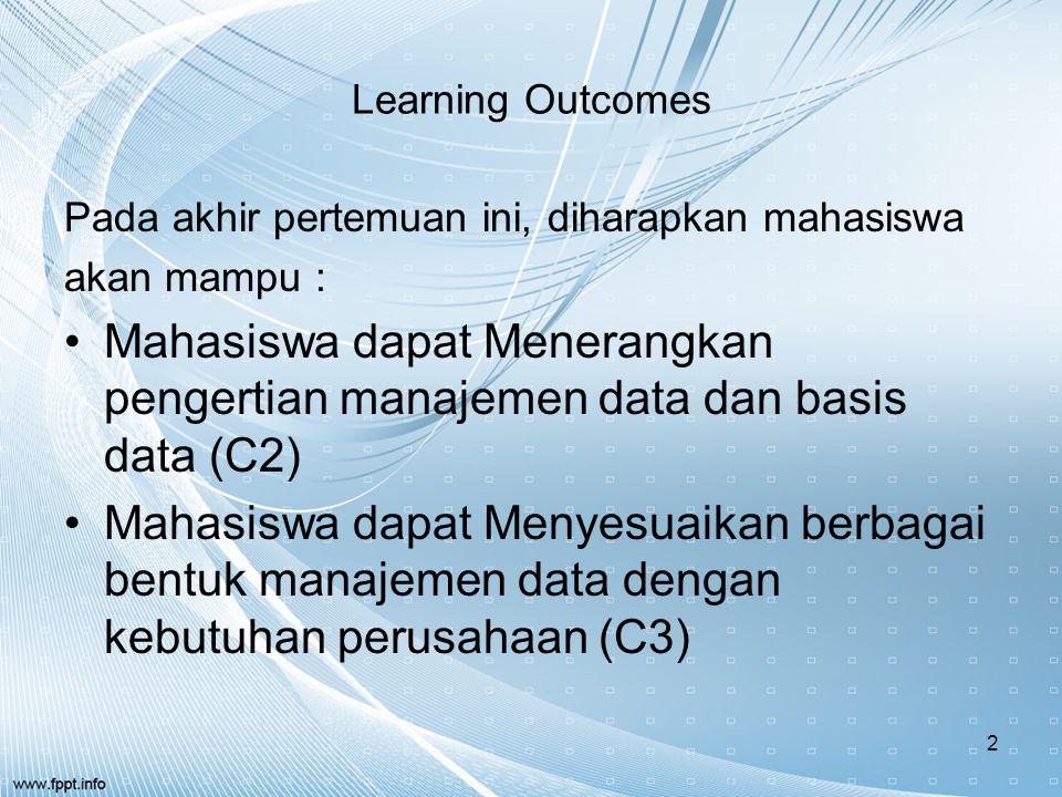 Learning Outcomes Pada akhir pertemuan ini, diharapkan mahasiswa akan mampu : Mahasiswa dapat Menerangkan pengertian manajemen data dan basis data (C2) Mahasiswa dapat Menyesuaikan berbagai bentuk manajemen data dengan kebutuhan perusahaan (C3) 2