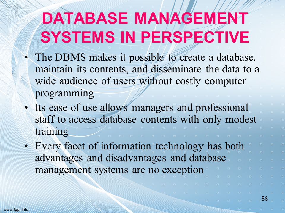DATABASE MANAGEMENT SYSTEMS IN PERSPECTIVE The DBMS makes it possible to create a database, maintain its contents, and disseminate the data to a wide