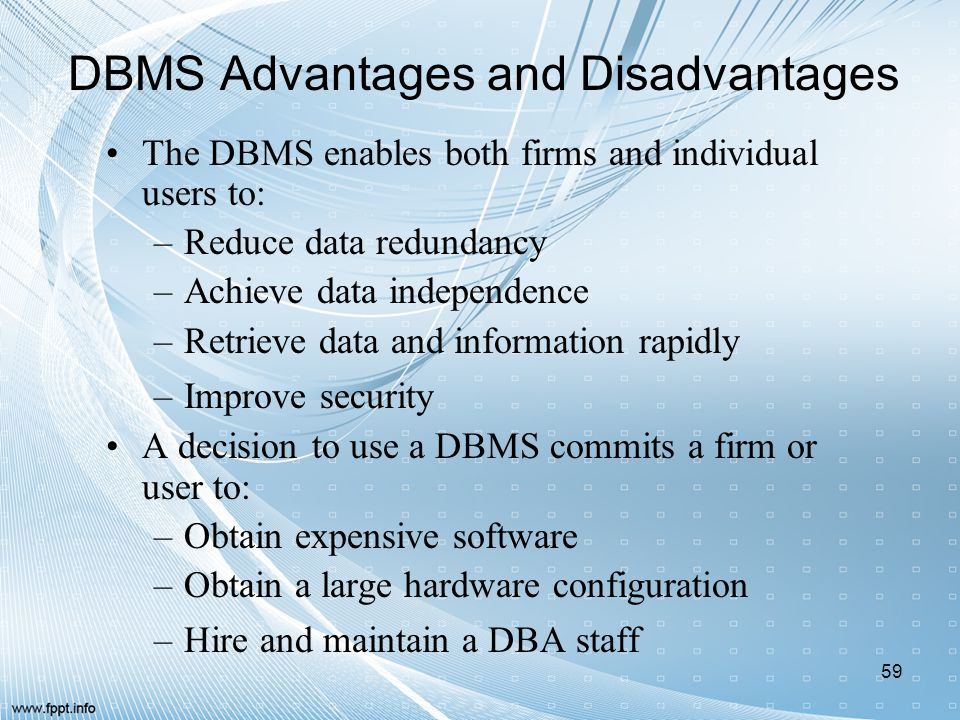 DBMS Advantages and Disadvantages The DBMS enables both firms and individual users to: –Reduce data redundancy –Achieve data independence –Retrieve da