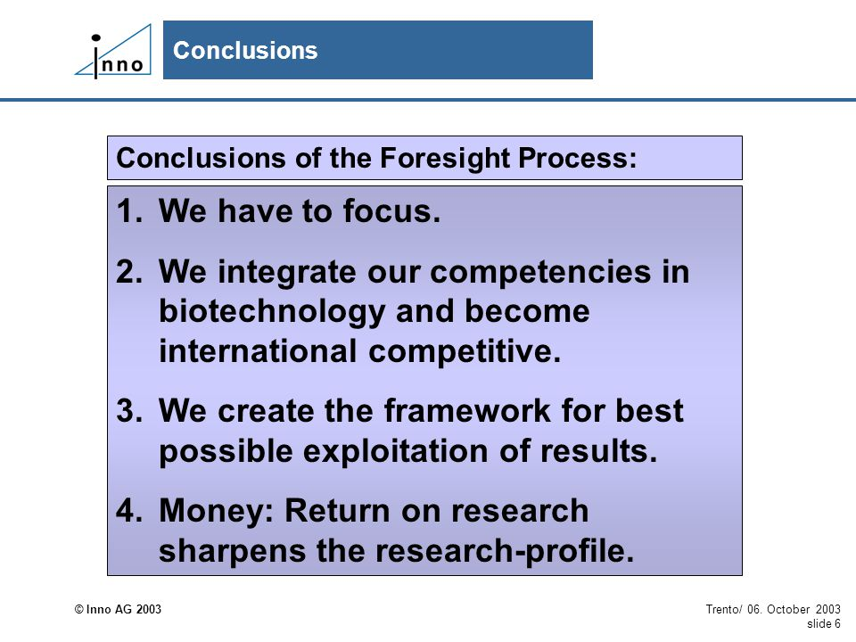 © Inno AG 2003 Trento/ 06. October 2003 slide 6 Conclusions Conclusions of the Foresight Process: 1.We have to focus. 2.We integrate our competencies