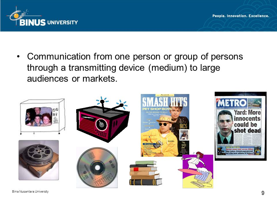 Bina Nusantara University 9 Communication from one person or group of persons through a transmitting device (medium) to large audiences or markets.