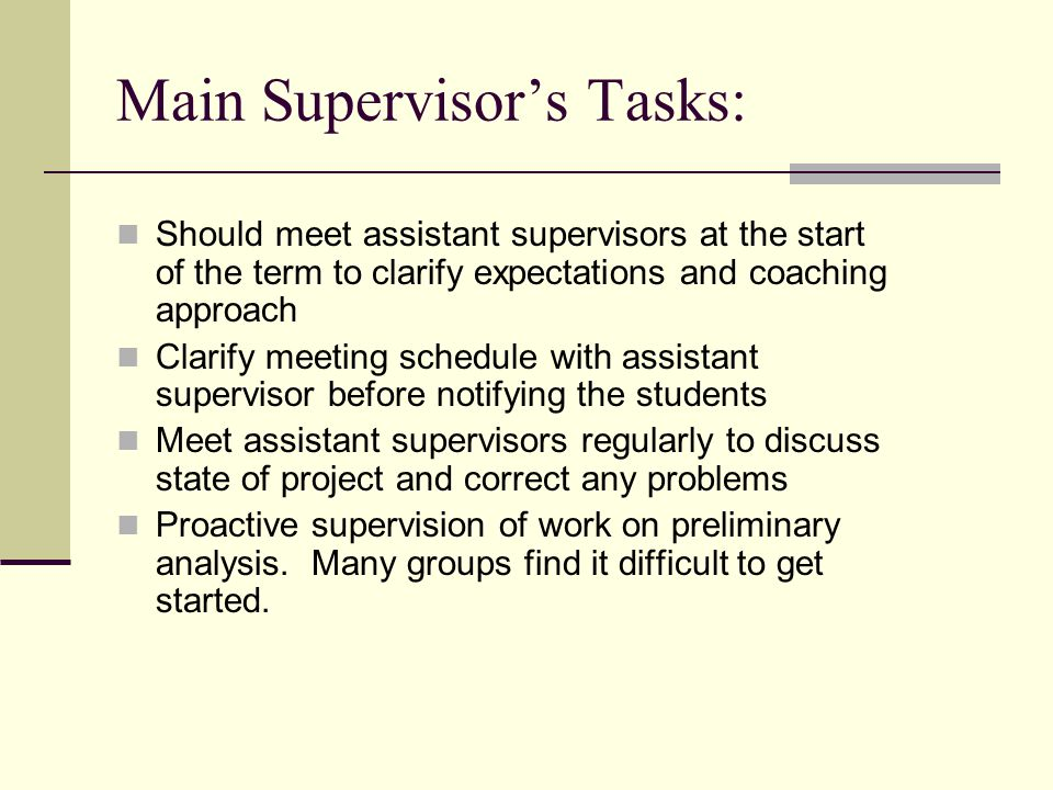 Main Supervisor's Tasks: Should meet assistant supervisors at the start of the term to clarify expectations and coaching approach Clarify meeting schedule with assistant supervisor before notifying the students Meet assistant supervisors regularly to discuss state of project and correct any problems Proactive supervision of work on preliminary analysis.