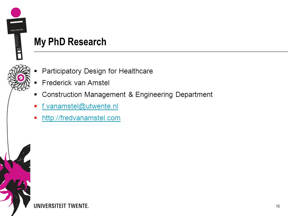 My PhD Research  Participatory Design for Healthcare  Frederick van Amstel  Construction Management & Engineering Department  f.vanamstel@utwente.nl f.vanamstel@utwente.nl  http://fredvanamstel.com http://fredvanamstel.com 16