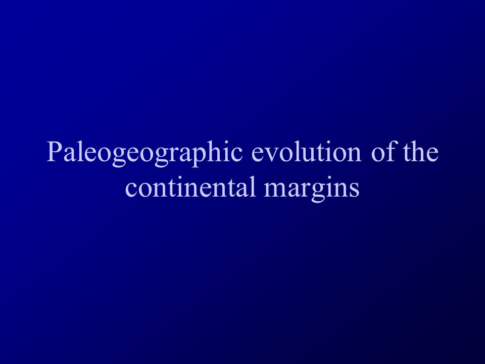 Paleogeographic evolution of the continental margins