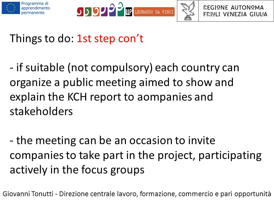Things to do: 1st step con't - if suitable (not compulsory) each country can organize a public meeting aimed to show and explain the KCH report to aompanies and stakeholders - the meeting can be an occasion to invite companies to take part in the project, participating actively in the focus groups Giovanni Tonutti - Direzione centrale lavoro, formazione, commercio e pari opportunità
