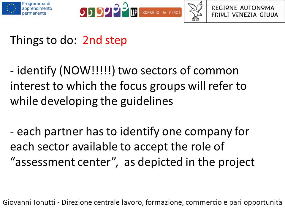 Things to do: 2nd step - identify (NOW!!!!!) two sectors of common interest to which the focus groups will refer to while developing the guidelines - each partner has to identify one company for each sector available to accept the role of assessment center , as depicted in the project Giovanni Tonutti - Direzione centrale lavoro, formazione, commercio e pari opportunità