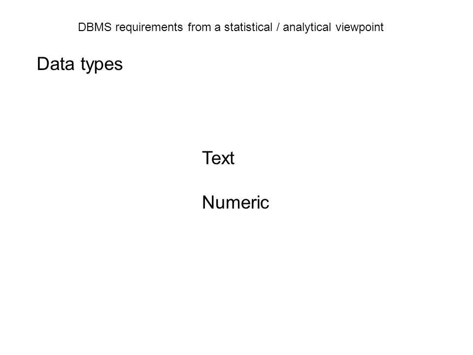 DBMS requirements from a statistical / analytical viewpoint DBMS Data quality Input: transactions User: Searching Reporting Handling of missing values … Missing values should stored as null in the database.