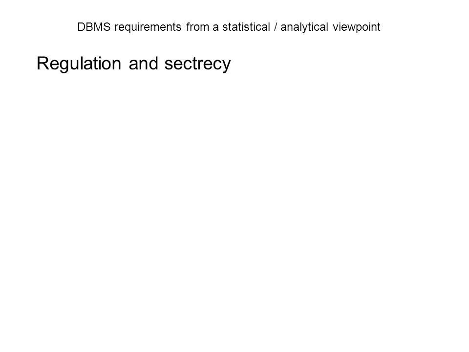DBMS requirements from a statistical / analytical viewpoint DBMS Historical data Input: transactions User: Searching Reporting Customer ID Customer name Customer address Table: Customers Table: Customers_history Customer ID Customer name Customer address FromTo This structure will make analysis of processes possible But not easy!