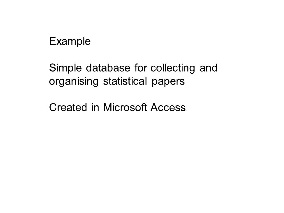 Example Simple database for collecting and organising statistical papers Created in Microsoft Access