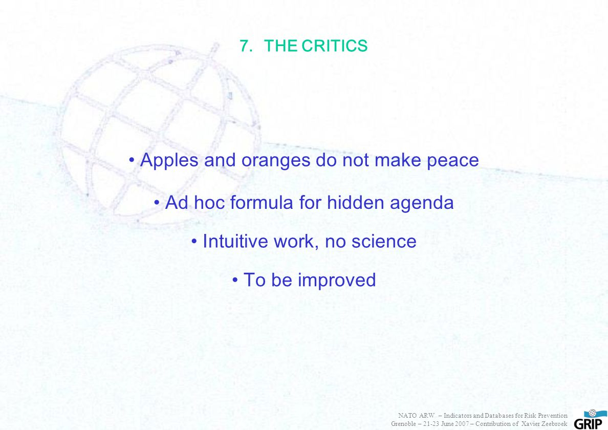 7.THE CRITICS Apples and oranges do not make peace Ad hoc formula for hidden agenda Intuitive work, no science To be improved NATO ARW – Indicators and Databases for Risk Prevention Grenoble – 21-23 June 2007 – Contribution of Xavier Zeebroek