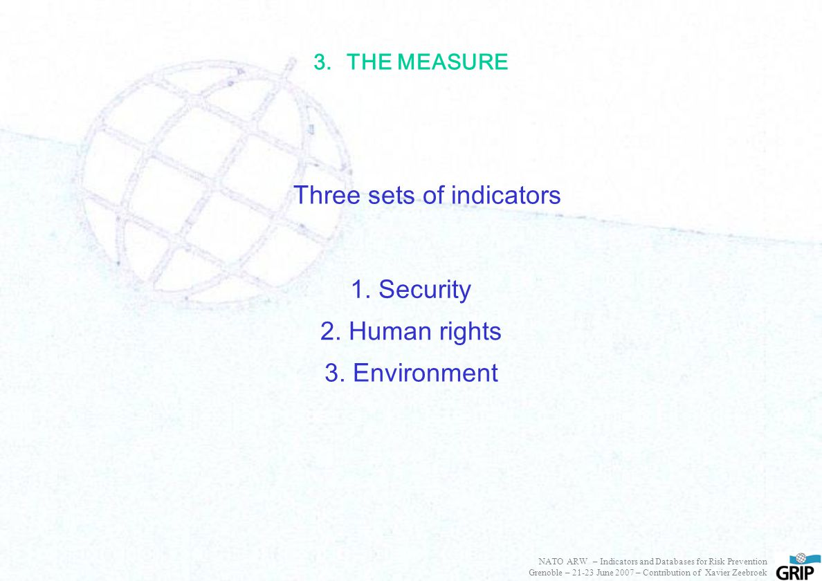 3.THE MEASURE Three sets of indicators 1. Security 2. Human rights 3. Environment NATO ARW – Indicators and Databases for Risk Prevention Grenoble – 2