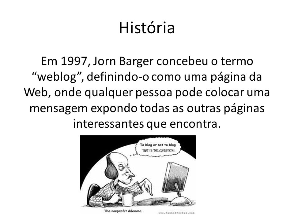 História Em 1997, Jorn Barger concebeu o termo weblog , definindo-o como uma página da Web, onde qualquer pessoa pode colocar uma mensagem expondo todas as outras páginas interessantes que encontra.