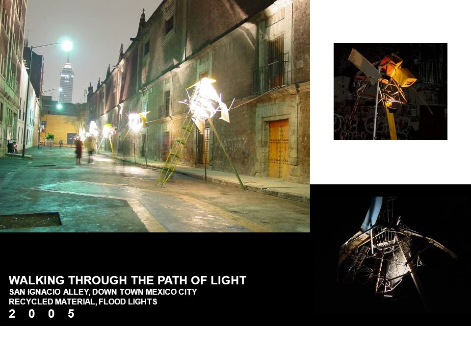 WALKING THROUGH THE PATH OF LIGHT SAN IGNACIO ALLEY, DOWN TOWN MEXICO CITY RECYCLED MATERIAL, FLOOD LIGHTS 2 0 0 5